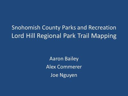 Snohomish County Parks and Recreation Lord Hill Regional Park Trail Mapping Aaron Bailey Alex Commerer Joe Nguyen.
