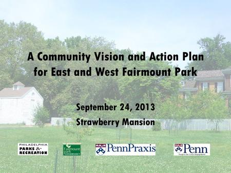 A Community Vision and Action Plan for East and West Fairmount Park September 24, 2013 Strawberry Mansion.