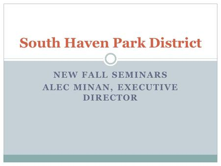 NEW FALL SEMINARS ALEC MINAN, EXECUTIVE DIRECTOR South Haven Park District.