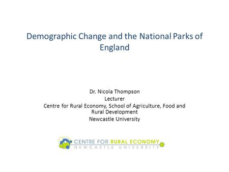 Demographic Change and the National Parks of England Dr. Nicola Thompson Lecturer Centre for Rural Economy, School of Agriculture, Food and Rural Development.