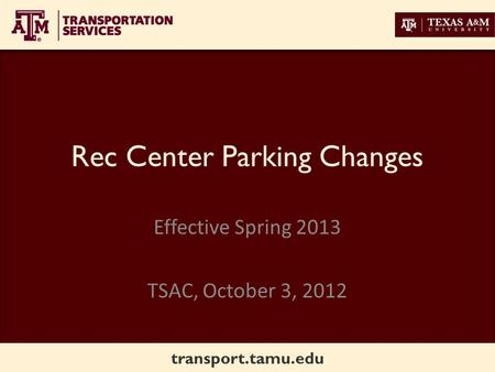 Transport.tamu.edu Rec Center Parking Changes Effective Spring 2013 TSAC, October 3, 2012.