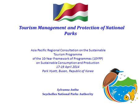 Tourism Management and Protection of National Parks Sylvanna Antha Seychelles National Parks Authority Asia Pacific Regional Consultation on the Sustainable.