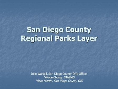 San Diego County Regional Parks Layer Julie Wartell, San Diego County DAs Office *Grace Chung, SANDAG *Ross Martin, San Diego County GIS.