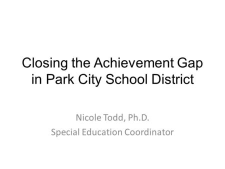 Closing the Achievement Gap in Park City School District Nicole Todd, Ph.D. Special Education Coordinator.