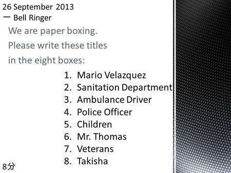 We are paper boxing. Please write these titles in the eight boxes: 8 1.Mario Velazquez 2.Sanitation Department 3.Ambulance Driver 4.Police Officer 5.Children.