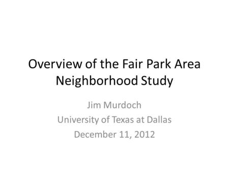 Overview of the Fair Park Area Neighborhood Study Jim Murdoch University of Texas at Dallas December 11, 2012.