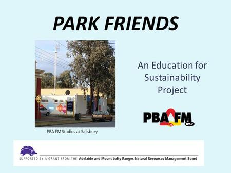 PARK FRIENDS An Education for Sustainability Project PBA FM Studios at Salisbury.