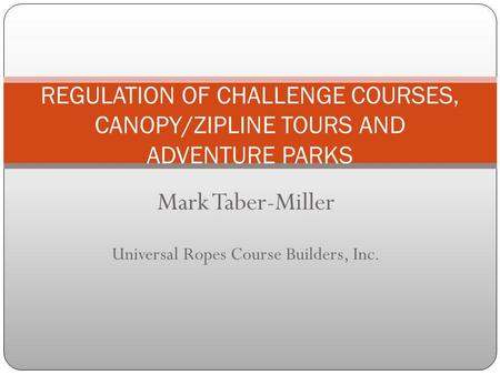 Mark Taber-Miller Universal Ropes Course Builders, Inc. REGULATION OF CHALLENGE COURSES, CANOPY/ZIPLINE TOURS AND ADVENTURE PARKS.