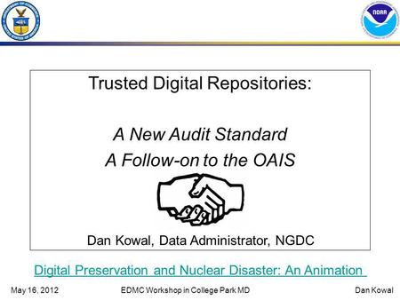 May 16, 2012EDMC Workshop in College Park MDDan Kowal Trusted Digital Repositories: A New Audit Standard A Follow-on to the OAIS Dan Kowal, Data Administrator,