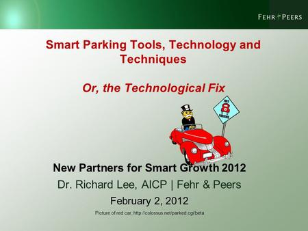 Smart Parking Tools, Technology and Techniques Or, the Technological Fix New Partners for Smart Growth 2012 Dr. Richard Lee, AICP | Fehr & Peers February.
