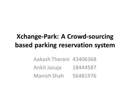 Xchange-Park: A Crowd-sourcing based parking reservation system Aakash Therani43406368 Ankit Jasuja18444587 Manish Shah56481976.