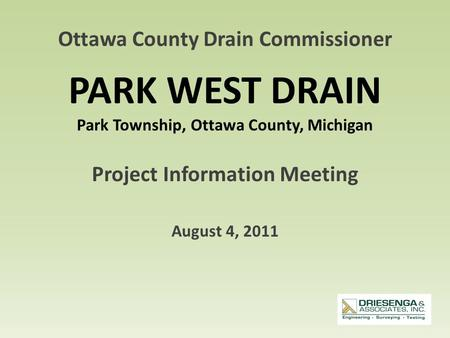 PARK WEST DRAIN Park Township, Ottawa County, Michigan Project Information Meeting August 4, 2011 Ottawa County Drain Commissioner.