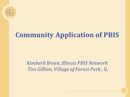 This is a presentation of the IL PBIS Network. All rights reserved. Community Application of PBIS Kimberli Breen, Illinois PBIS Network Tim Gillian, Village.