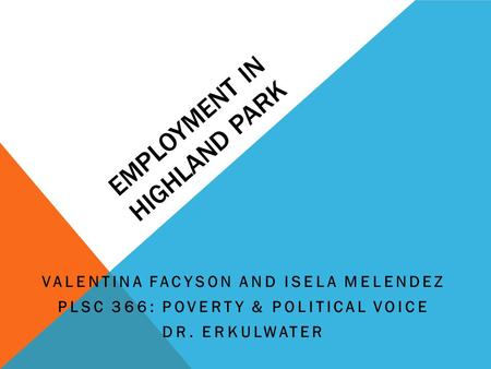 EMPLOYMENT IN HIGHLAND PARK VALENTINA FACYSON AND ISELA MELENDEZ PLSC 366: POVERTY & POLITICAL VOICE DR. ERKULWATER.