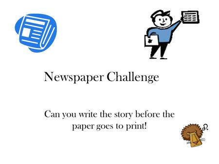 Newspaper Challenge Can you write the story before the paper goes to print!