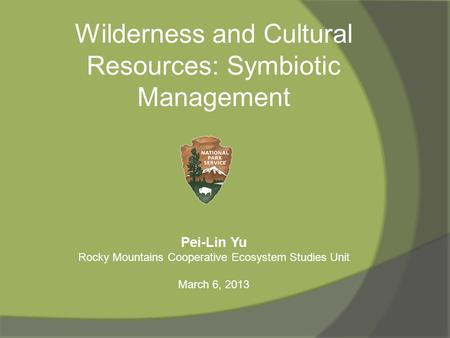 Wilderness and Cultural Resources: Symbiotic Management Pei-Lin Yu Rocky Mountains Cooperative Ecosystem Studies Unit March 6, 2013.