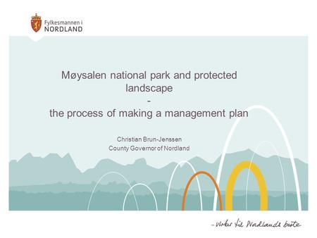 Møysalen national park and protected landscape - the process of making a management plan Christian Brun-Jenssen County Governor of Nordland.