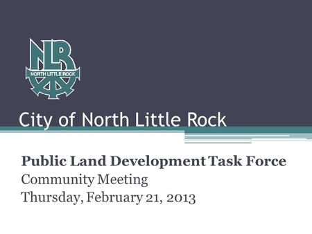 City of North Little Rock Public Land Development Task Force Community Meeting Thursday, February 21, 2013.