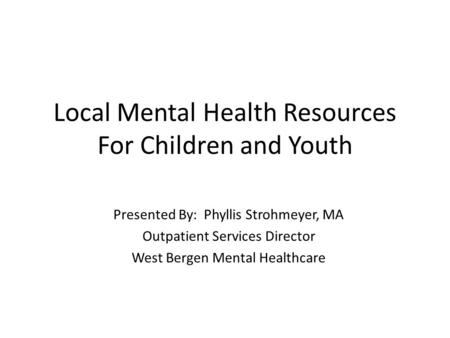 Local Mental Health Resources For Children and Youth Presented By: Phyllis Strohmeyer, MA Outpatient Services Director West Bergen Mental Healthcare.