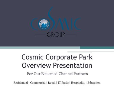 Cosmic Corporate Park Overview Presentation For Our Esteemed Channel Partners Residential | Commercial | Retail | IT Parks | Hospitality | Education.