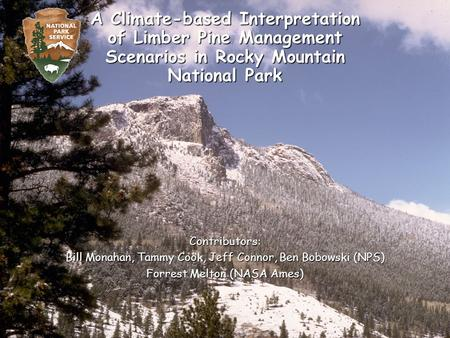 A Climate-based Interpretation of Limber Pine Management Scenarios in Rocky Mountain National Park Contributors: Bill Monahan, Tammy Cook, Jeff Connor,