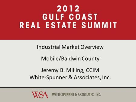 2012 Gulf Coast Real Estate Summit Industrial Market Overview Mobile/Baldwin County Jeremy B. Milling, CCIM White-Spunner & Associates, Inc. Industrial.