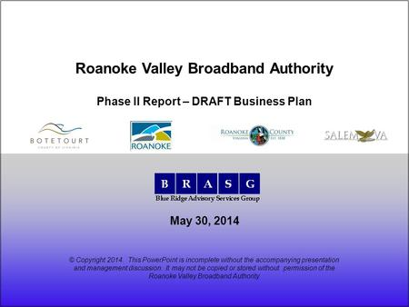 May 30, 2014 Roanoke Valley Broadband Authority Phase II Report – DRAFT Business Plan © Copyright 2014. This PowerPoint is incomplete without the accompanying.