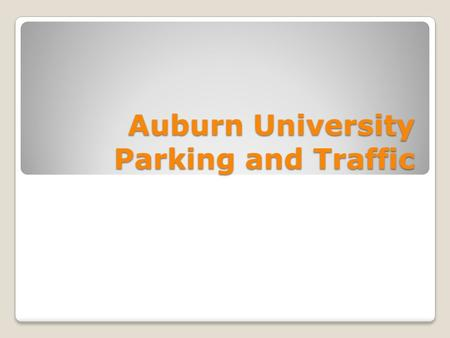 Auburn University Parking and Traffic. Auburn University Senate October 2, 2012 Catherine Love, P.E., JD – Traffic & Parking Committee Don Andrae – Parking.