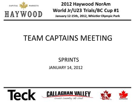 2012 Haywood NorAm World Jr/U23 Trials/BC Cup #1 January 12-15th, 2012, Whistler Olympic Park TEAM CAPTAINS MEETING SPRINTS JANUARY 14, 2012.