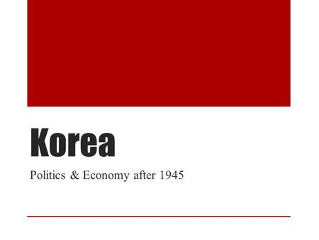Korea Politics & Economy after 1945. Outline 1945 End of Japan Rule Brief Political History The 38 th Parallel & The Korean War Rhee: Government Led Development.