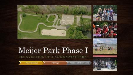 Meijer Park Phase I RE:INVENTION OF A COMMUNITY PARK PlacemakingThrough Parks and Recreation.