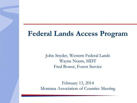Federal Lands Access Program John Snyder, Western Federal Lands Wayne Noem, MDT Fred Bower, Forest Service February 13, 2014 Montana Association of Counties.