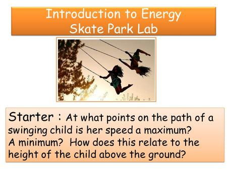 Introduction to Energy Skate Park Lab Starter : At what points on the path of a swinging child is her speed a maximum? A minimum? How does this relate.