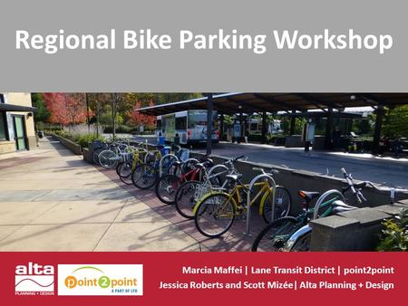 Regional Bike Parking Workshop Marcia Maffei | Lane Transit District | point2point Jessica Roberts and Scott Mizée| Alta Planning + Design.