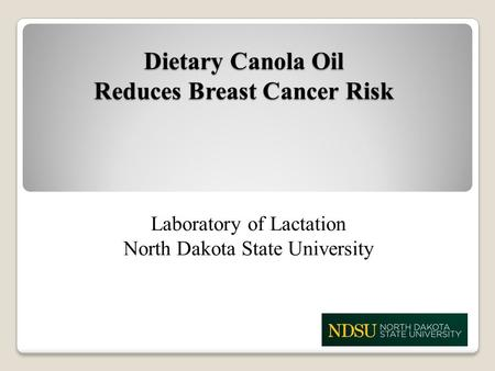 Dietary Canola Oil Reduces Breast Cancer Risk Laboratory of Lactation North Dakota State University.