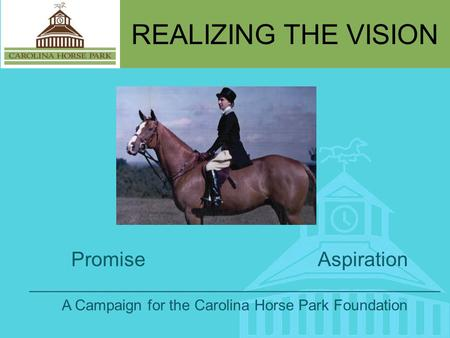 REALIZING THE VISION Promise Aspiration _________________________________________________ A Campaign for the Carolina Horse Park Foundation.