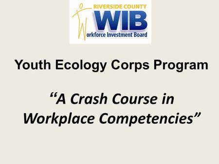 Youth Ecology Corps Program A Crash Course in Workplace Competencies.