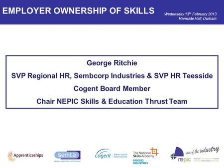 Wednesday 13 th February 2013 Ramside Hall, Durham George Ritchie SVP Regional HR, Sembcorp Industries & SVP HR Teesside Cogent Board Member Chair NEPIC.