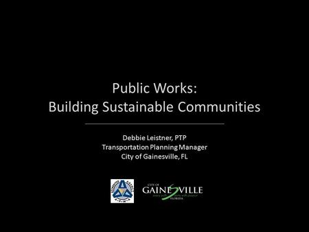 Public Works: Building Sustainable Communities Debbie Leistner, PTP Transportation Planning Manager City of Gainesville, FL.