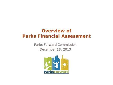 Parks Forward Commission December 18, 2013 Overview of Parks Financial Assessment.