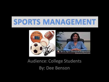 Audience: College Students By: Dee Benson. Topics Define Sports Management and Sport Nature of the Sports Industry Career Planning Professional Preparation.