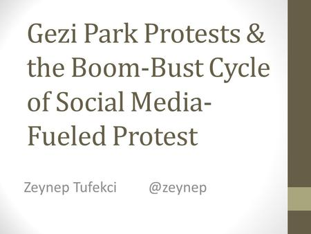 Gezi Park Protests & the Boom-Bust Cycle of Social Media- Fueled Protest Zeynep