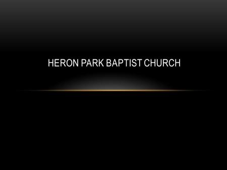 HERON PARK BAPTIST CHURCH. COME, NOW IS THE TIME TO WORSHIP Come, now is the time to worship. Come, now is the time to give your heart. Come, just as.