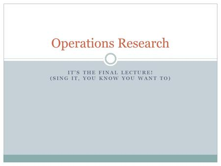 ITS THE FINAL LECTURE! (SING IT, YOU KNOW YOU WANT TO) Operations Research.