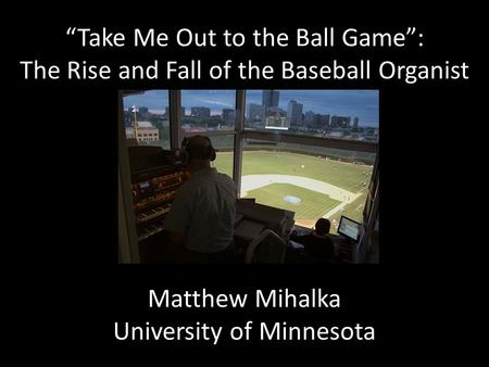 """Take Me Out to the Ball Game"": The Rise and Fall of the Baseball Organist Matthew Mihalka University of Minnesota."