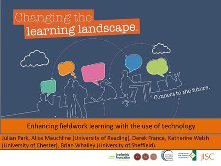 Changing the learning landscape Enhancing fieldwork learning with the use of technology Julian Park, Alice Mauchline (University of Reading), Derek France,