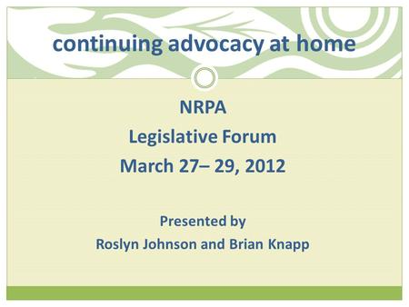 Continuing advocacy at home NRPA Legislative Forum March 27– 29, 2012 Presented by Roslyn Johnson and Brian Knapp.