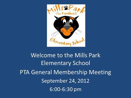 Welcome to the Mills Park Elementary School PTA General Membership Meeting September 24, 2012 6:00-6:30 pm.