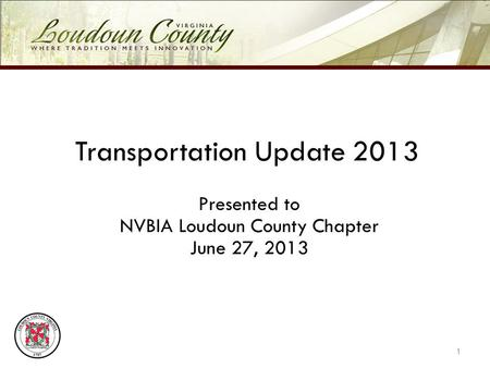 Transportation Update 2013 Presented to NVBIA Loudoun County Chapter June 27, 2013 1.
