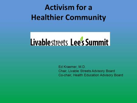 Activism for a Healthier Community Ed Kraemer, M.D. Chair, Livable Streets Advisory Board Co-chair, Health Education Advisory Board.
